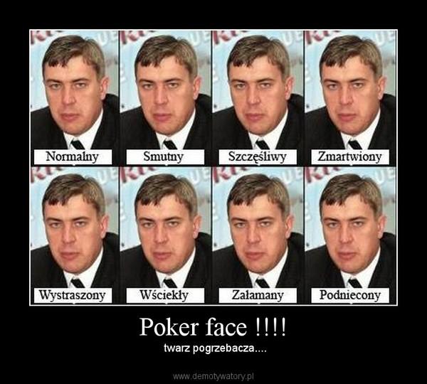 Poker face !!!! –  twarz pogrzebacza....