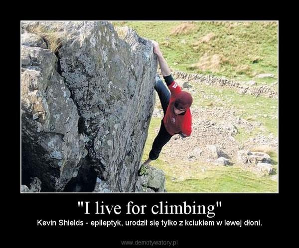 """""""I live for climbing"""" – Kevin Shields - epileptyk, urodził się tylko z kciukiem w lewej dłoni."""