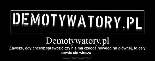 Demotywatory.pl – Zawsze, gdy chcesz sprawdzić czy nie ma czegoś nowego na głównej, to całyserwis się wiesza...