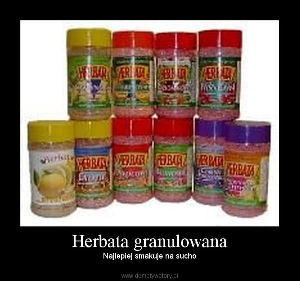 Herbata granulowana – Najlepiej smakuje na sucho