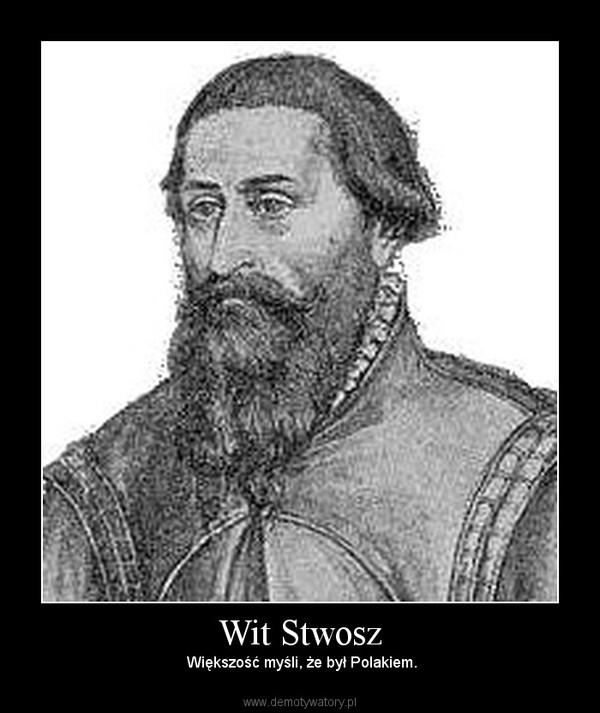 Wit Stwosz –  Większość myśli, że był Polakiem.