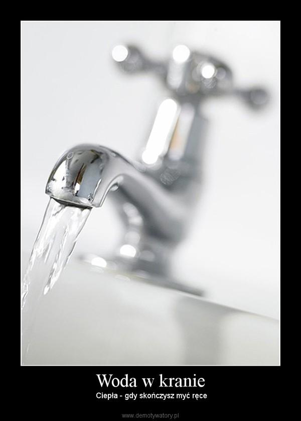 Woda w kranie –  Ciepła - gdy skończysz myć ręce