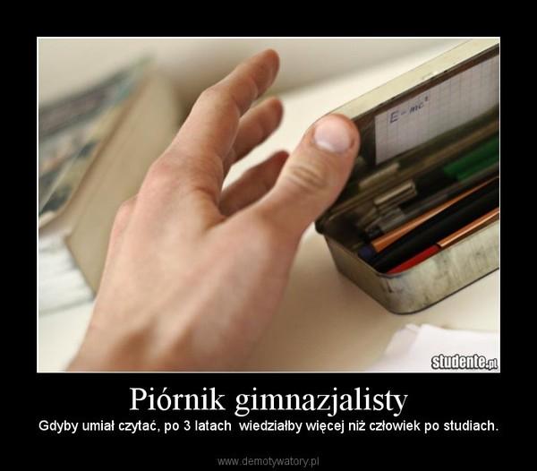 Piórnik gimnazjalisty – Gdyby umiał czytać, po 3 latach  wiedziałby więcej niż człowiek po studiach.