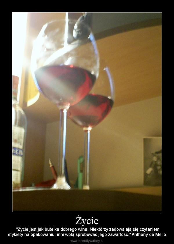 """Życie –  """"Życie jest jak butelka dobrego wina. Niektórzy zadowalają się czytaniemetykiety na opakowaniu, inni wolą spróbować jego zawartość."""" Anthony de Mello"""