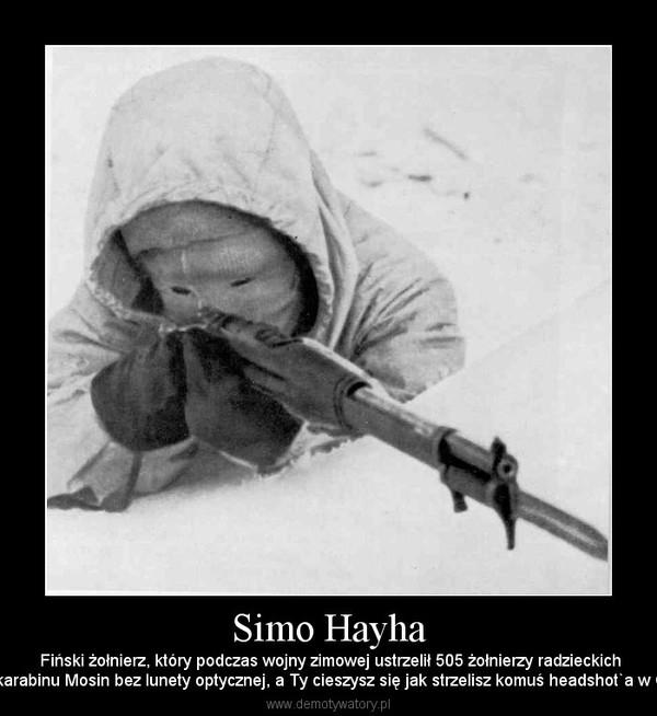 Simo Hayha –  Fiński żołnierz, który podczas wojny zimowej ustrzelił 505 żołnierzy radzieckichze karabinu Mosin bez lunety optycznej, a Ty cieszysz się jak strzelisz komuś headshot`a w CS!