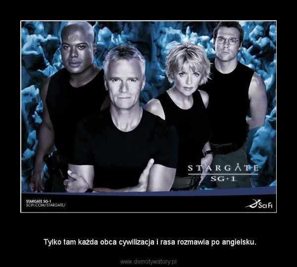 Stargate –  Tylko tam każda obca cywilizacja i rasa rozmawia po angielsku.
