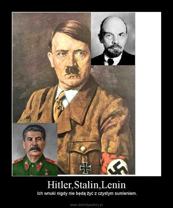 Hitler,Stalin,Lenin –  Ich wnuki nigdy nie będą żyć z czystym sumieniem.