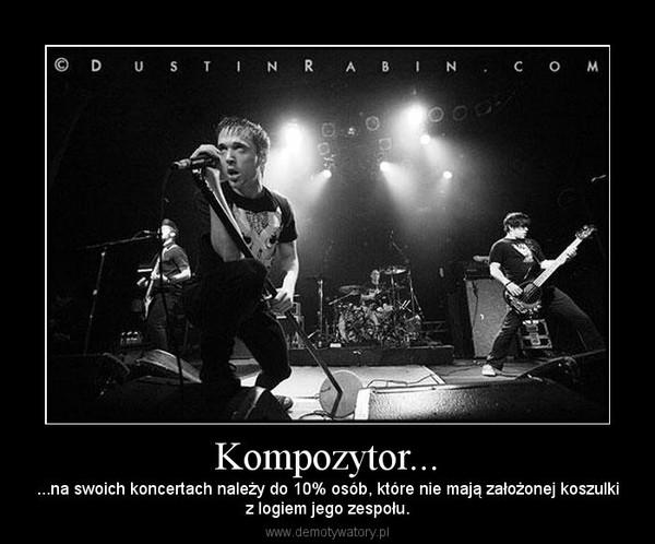 Kompozytor... – ...na swoich koncertach należy do 10% osób, które nie mają założonej koszulkiz logiem jego zespołu.