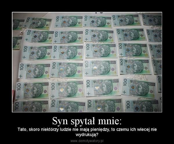 Syn spytał mnie: – Tato, skoro niektórzy ludzie nie mają pieniędzy, to czemu ich wiecej niewydrukują?