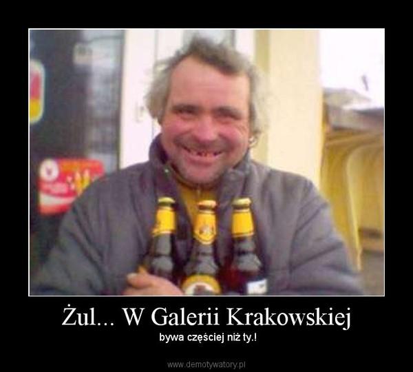 Żul... W Galerii Krakowskiej –  bywa częściej niż ty.!