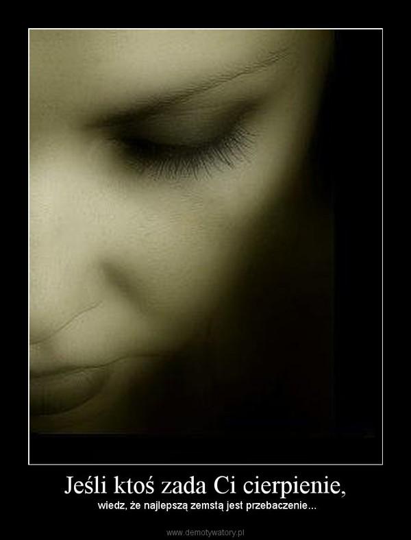 Jeśli ktoś zada Ci cierpienie, –  wiedz, że najlepszą zemstą jest przebaczenie...