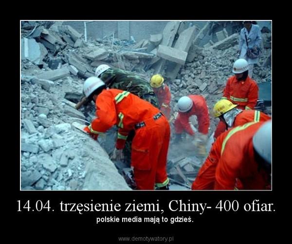 14.04. trzęsienie ziemi, Chiny- 400 ofiar. – polskie media mają to gdzieś.