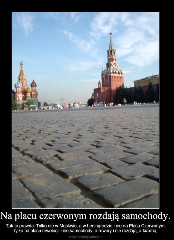 Na placu czerwonym rozdają samochody. – Tak to prawda. Tylko nie w Moskwie, a w Leningradzie i nie na Placu Czerwonym, tylko na placu rewolu