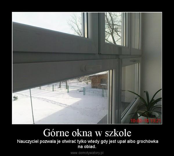 Górne okna w szkole –  Nauczyciel pozwala je otwirać tylko wtedy gdy jest upał albo grochówkana obiad.