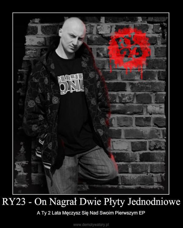 RY23 - On Nagrał Dwie Płyty Jednodniowe – A Ty 2 Lata Męczysz Się Nad Swoim Pierwszym EP