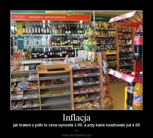 Inflacja – jak brałem z półki to cena wynosiła 3.99, a przy kasie kosztowało już 4.09...