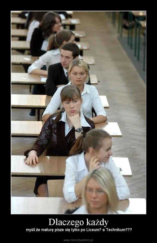 Dlaczego każdy –  myśli że maturę pisze się tylko po Liceum? a Technikum???