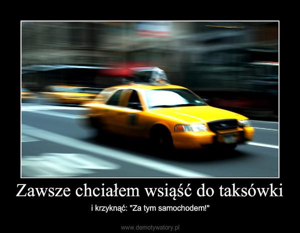 """Zawsze chciałem wsiąść do taksówki – i krzyknąć: """"Za tym samochodem!"""""""