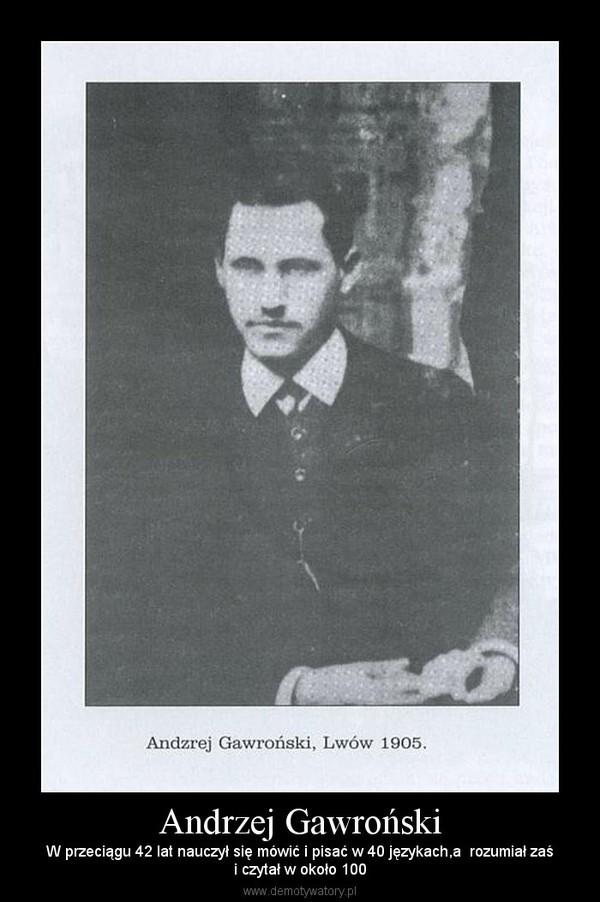 Andrzej Gawroński – W przeciągu 42 lat nauczył się mówić i pisać w 40 językach,a  rozumiał zaśi czytał w około 100