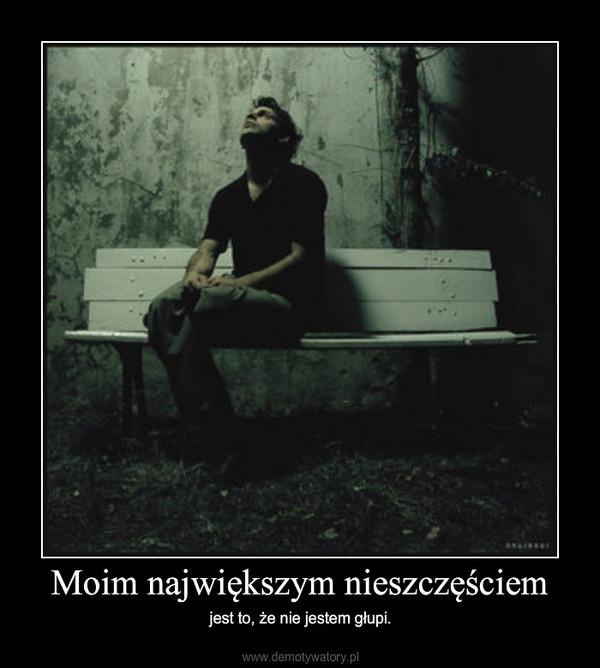 Moim największym nieszczęściem – jest to, że nie jestem głupi.