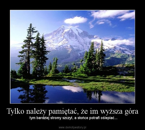 Tylko należy pamiętać, że im wyższa góra –   tym bardziej stromy szczyt, a słońce potrafi oślepiać...