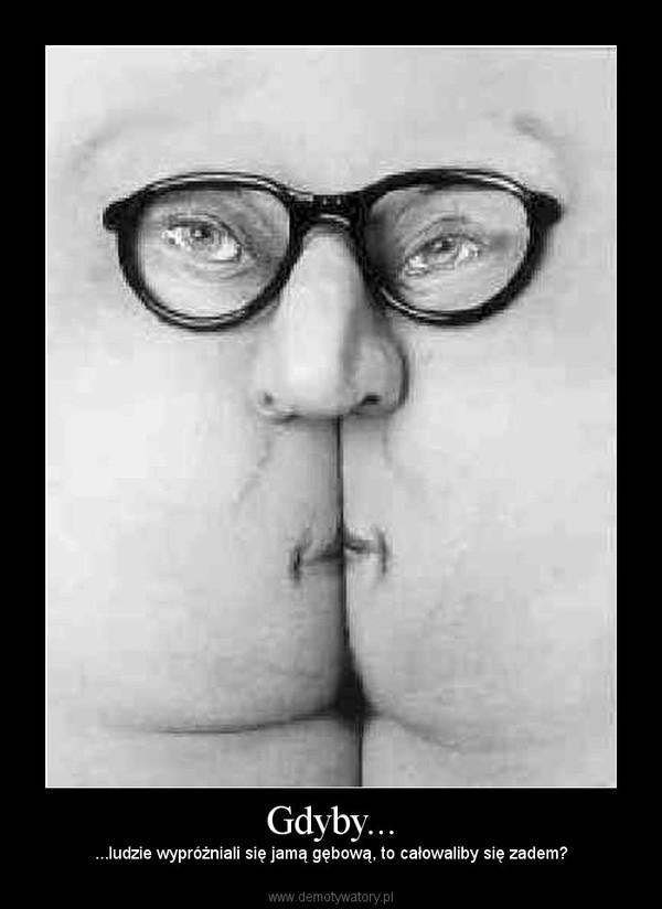 Gdyby... – ...ludzie wypróżniali się jamą gębową, to całowaliby się zadem?