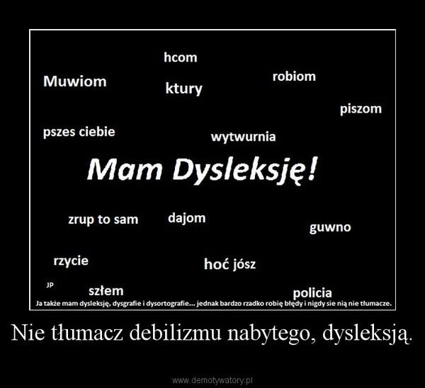 Nie tłumacz debilizmu nabytego, dysleksją. –