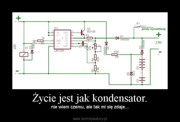 Życie jest jak kondensator. – nie wiem czemu, ale tak mi się zdaje...