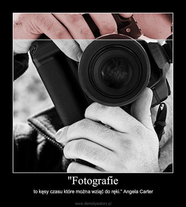 """""""Fotografie – to kęsy czasu które można wziąć do ręki."""" Angela Carter"""