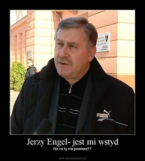 Jerzy Engel- jest mi wstyd
