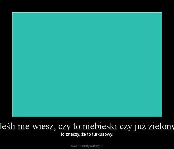 Jeśli nie wiesz, czy to niebieski czy już zielony – to znaczy, że to turkusowy.