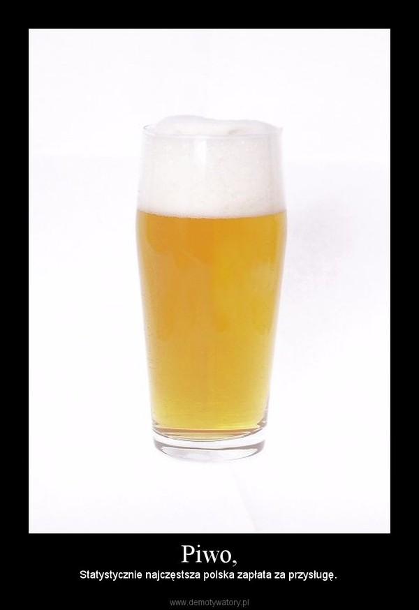 Piwo, – Statystycznie najczęstsza polska zapłata za przysługę.