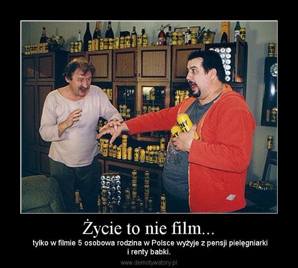 Życie to nie film... –  tylko w filmie 5 osobowa rodzina w Polsce wyżyje z pensji pielęgniarkii renty babki.