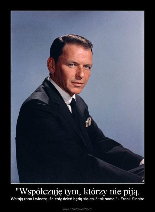 """""""Współczuję tym, którzy nie piją. – Wstają rano i wiedzą, że cały dzień będą się czuć tak samo."""" - Frank Sinatra"""