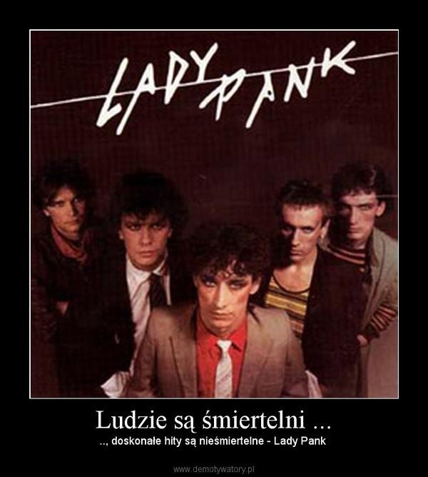 Ludzie są śmiertelni ... – .., doskonałe hity są nieśmiertelne - Lady Pank