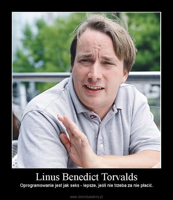 Linus Benedict Torvalds –  Oprogramowanie jest jak seks - lepsze, jeśli nie trzeba za nie płacić.