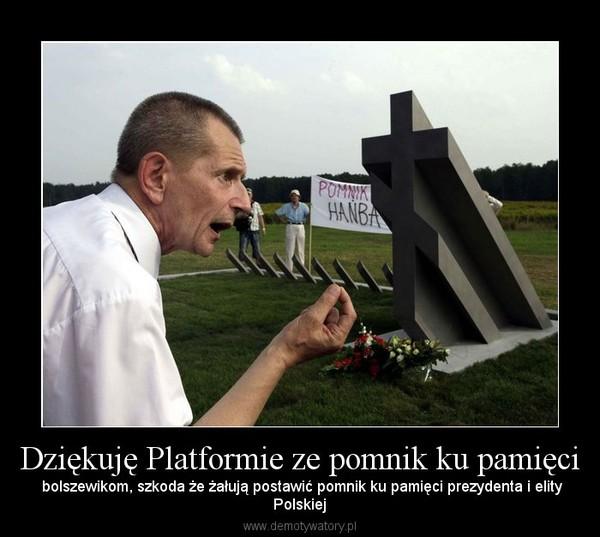 Dziękuję Platformie ze pomnik ku pamięci –  bolszewikom, szkoda że żałują postawić pomnik ku pamięci prezydenta i elityPolskiej