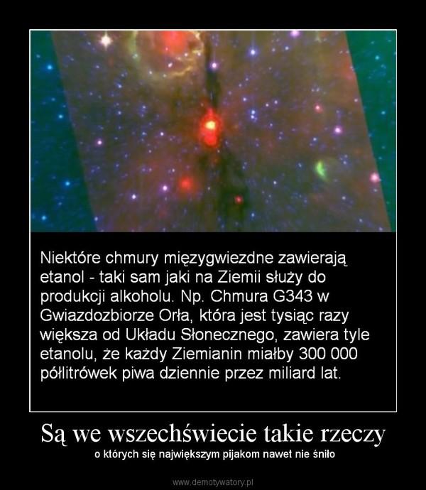 Są we wszechświecie takie rzeczy –  o których się największym pijakom nawet nie śniło