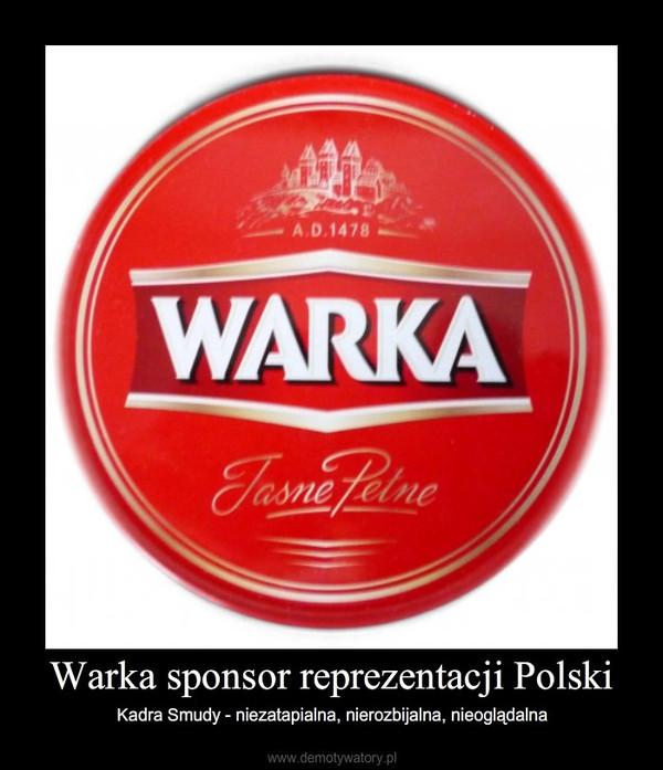 Warka sponsor reprezentacji Polski – Kadra Smudy - niezatapialna, nierozbijalna, nieoglądalna