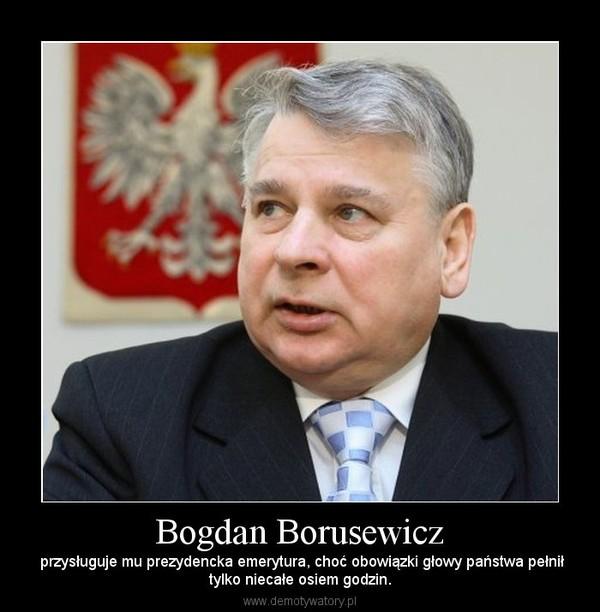 Bogdan Borusewicz –  przysługuje mu prezydencka emerytura, choć obowiązki głowy państwa pełniłtylko niecałe osiem godzin.