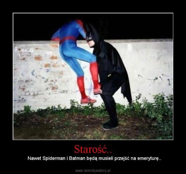Starość.. –   Nawet Spiderman i Batman będą musieli przejść na emeryturę..