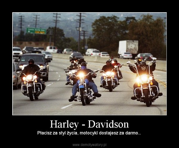Harley - Davidson – Płacisz za styl życia, motocykl dostajesz za darmo..