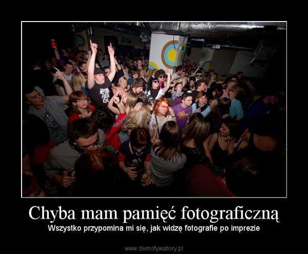 Chyba mam pamięć fotograficzną – Wszystko przypomina mi się, jak widzę fotografie po imprezie