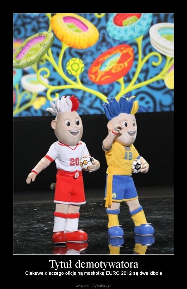 Tytuł demotywatora – Ciekawe dlaczego oficjalną maskotką EURO 2012 są dwa kibole