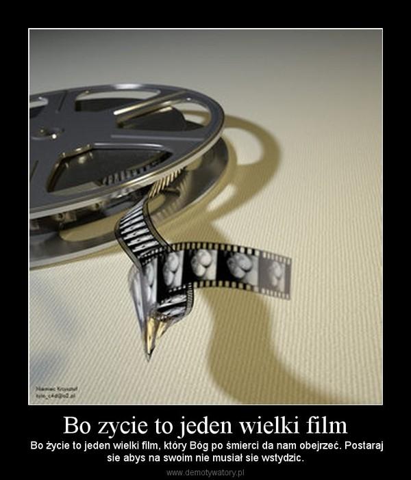 Bo zycie to jeden wielki film –  Bo życie to jeden wielki film, który Bóg po śmierci da nam obejrzeć. Postarajsie abys na swoim nie musiał sie wstydzic.