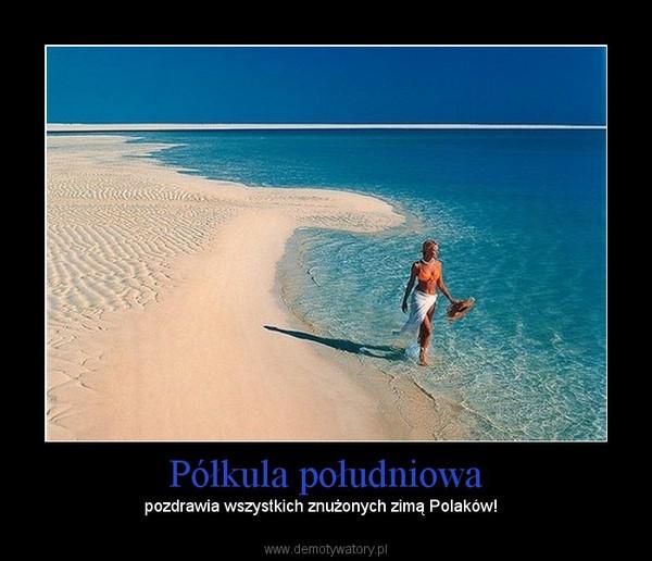Półkula południowa – pozdrawia wszystkich znużonych zimą Polaków!