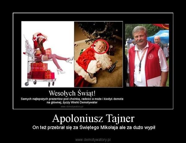 Apoloniusz Tajner –  On też przebrał się za Świętego Mikołaja ale za dużo wypił