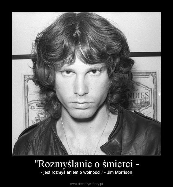 """""""Rozmyślanie o śmierci - – - jest rozmyślaniem o wolności."""" - Jim Morrison"""