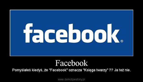 """Facebook – Pomyślałeś kiedyś, że """"Facebook"""" oznacza """"Księga twarzy"""" ?? Ja też nie."""