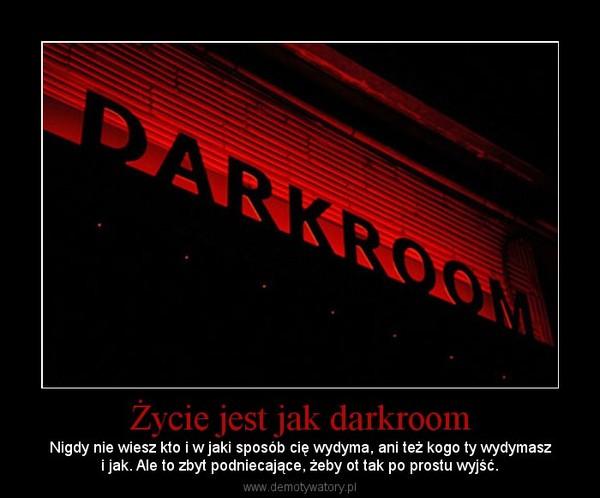 Życie jest jak darkroom – Nigdy nie wiesz kto i w jaki sposób cię wydyma, ani też kogo ty wydymaszi jak. Ale to zbyt podniecające, żeby ot tak po prostu wyjść.